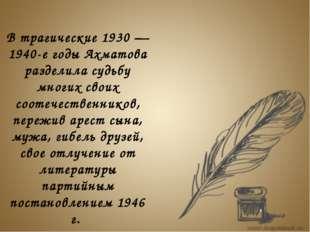 В трагические 1930 — 1940-е годы Ахматова разделила судьбу многих своих соот