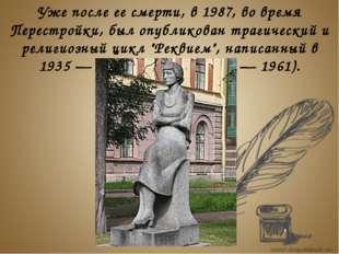 Уже после ее смерти, в 1987, во время Перестройки, был опубликован трагическ