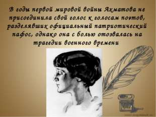 В годы первой мировой войны Ахматова не присоединила свой голос к голосам по