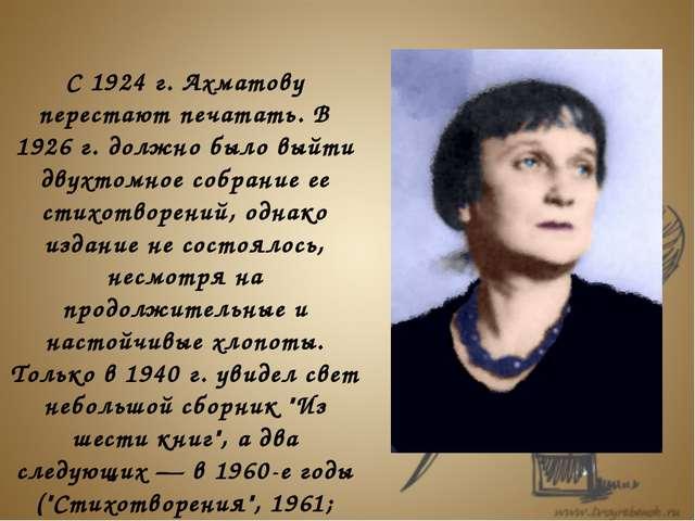 С 1924 г. Ахматову перестают печатать. В 1926 г. должно было выйти двухтомно...