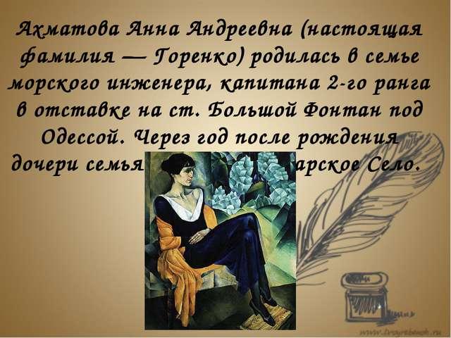 Ахматова Анна Андреевна (настоящая фамилия — Горенко) родилась в семье морск...