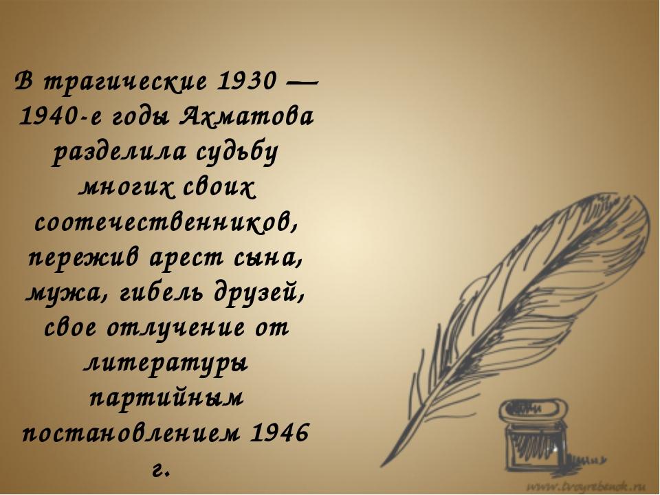 В трагические 1930 — 1940-е годы Ахматова разделила судьбу многих своих соот...