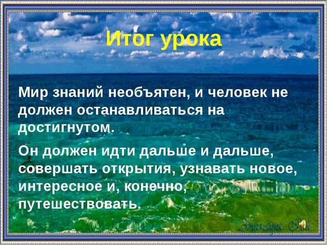 Итог урока  Мир знаний необъятен, и человек не должен останавливаться на дос...