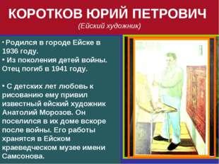 КОРОТКОВ ЮРИЙ ПЕТРОВИЧ (Ейский художник) Родился в городе Ейске в 1936 году.