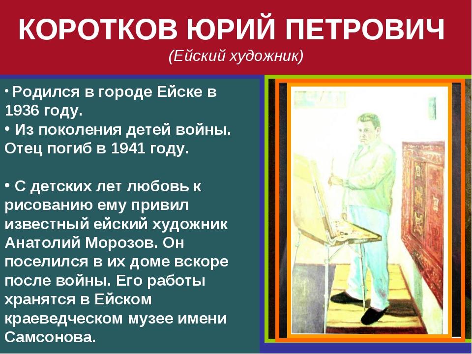 КОРОТКОВ ЮРИЙ ПЕТРОВИЧ (Ейский художник) Родился в городе Ейске в 1936 году....