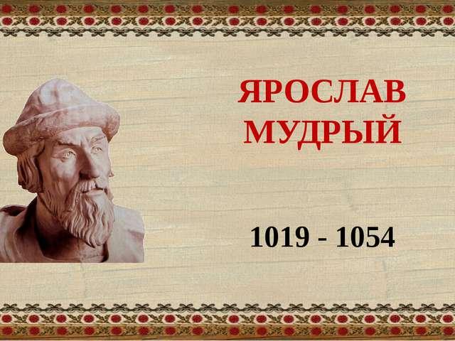 ЯРОСЛАВ МУДРЫЙ 1019 - 1054