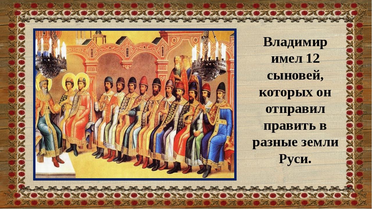 Владимир имел 12 сыновей, которых он отправил править в разные земли Руси.