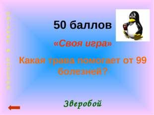 П И Т А Н И Е И Б О Л Е З Н И 50 баллов «Своя игра» Какая трава помогает от 9