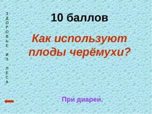 З Д О Р О В Ь Е И З Л Е С А 10 баллов Как используют плоды черёмухи? При диар