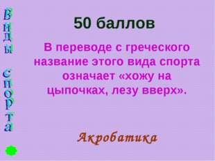50 баллов В переводе с греческого название этого вида спорта означает «хожу н