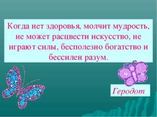 Когда нет здоровья, молчит мудрость, не может расцвести искусство, не играют