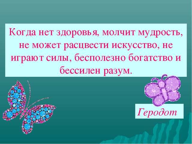 Когда нет здоровья, молчит мудрость, не может расцвести искусство, не играют...