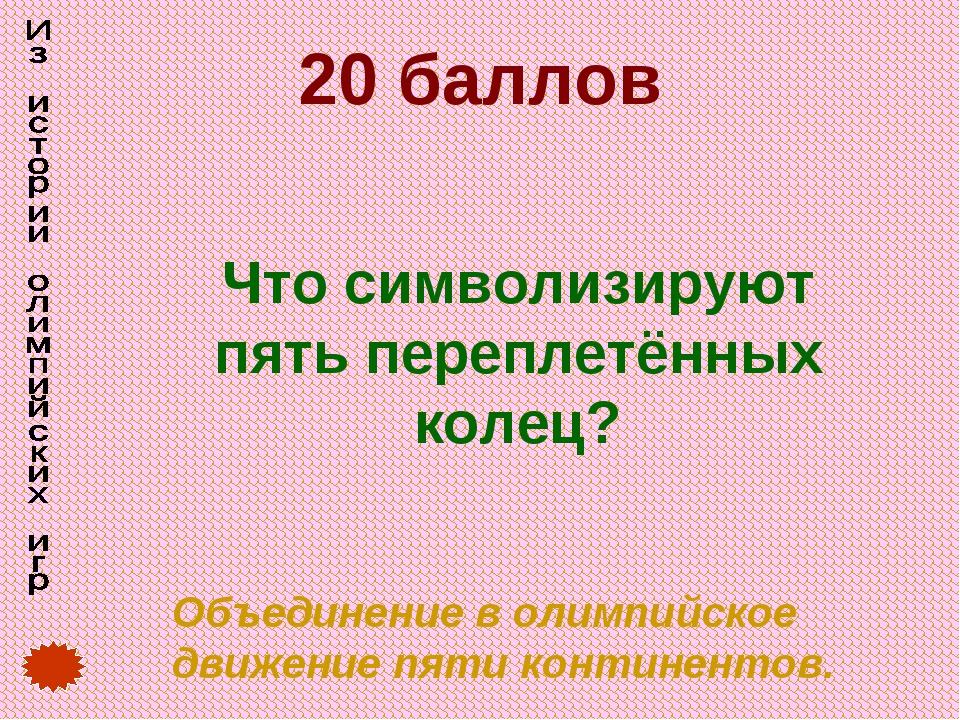 20 баллов Что символизируют пять переплетённых колец? Объединение в олимпийс...