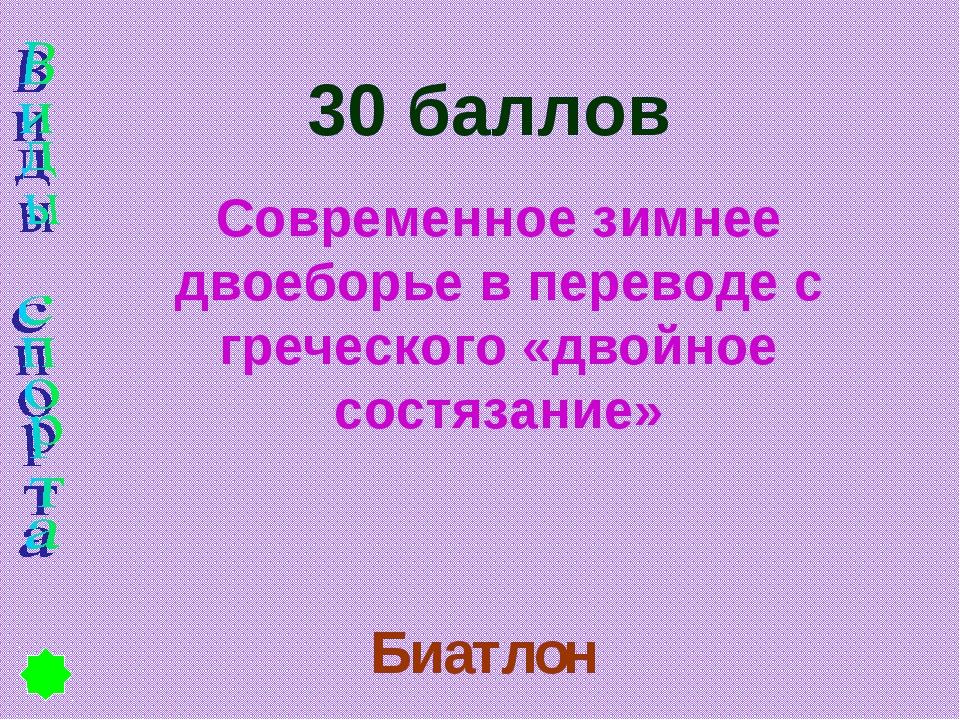 30 баллов Современное зимнее двоеборье в переводе с греческого «двойное состя...