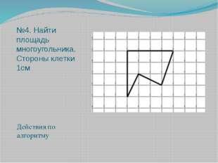 №4. Найти площадь многоугольника. Стороны клетки 1см Действия по алгоритму