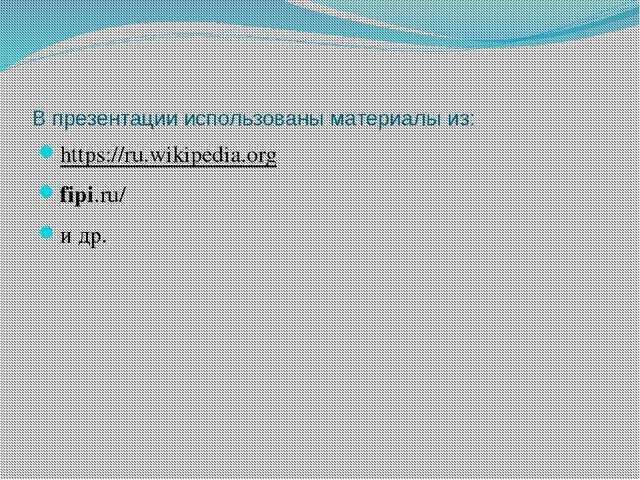 В презентации использованы материалы из: https://ru.wikipedia.org fipi.ru/ и...