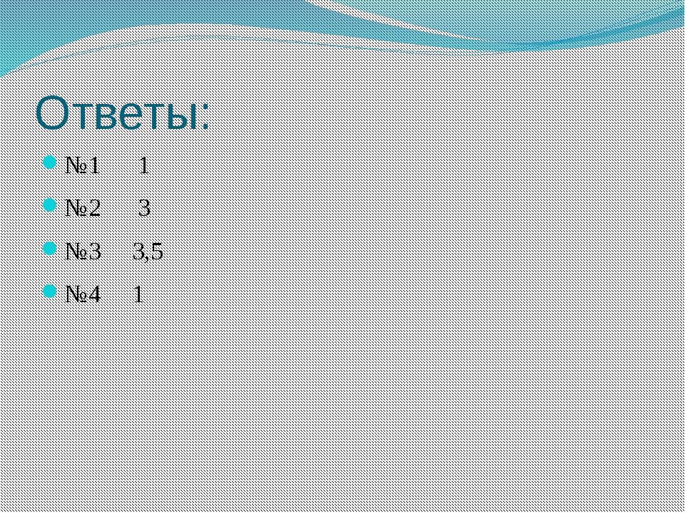 Ответы: №1 1 №2 3 №3 3,5 №4 1