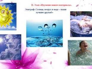 Эпиграф: Солнце, воздух и вода – наши лучшие друзья!»  II. Этап «Изучение н