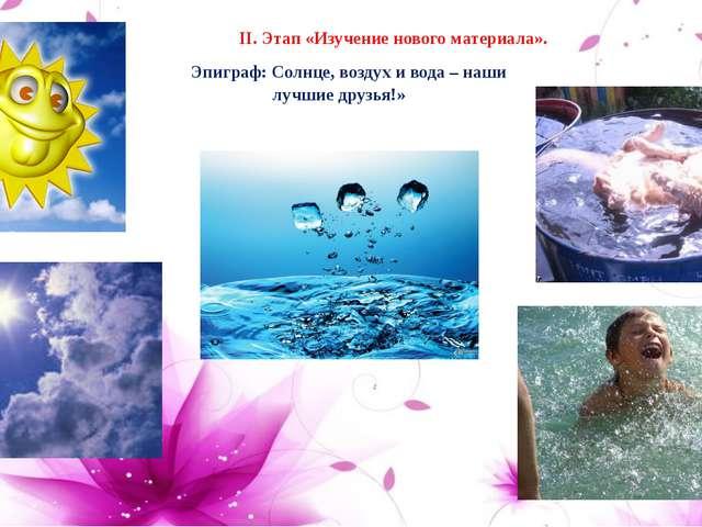 Эпиграф: Солнце, воздух и вода – наши лучшие друзья!»  II. Этап «Изучение н...