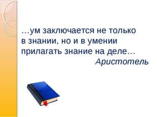 …ум заключается не только в знании, но и в умении прилагать знание на деле… А