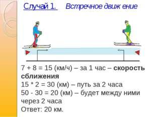 Случай 1. Встречное движение 7 + 8 = 15 (км/ч) – за 1 час –скорость сближени
