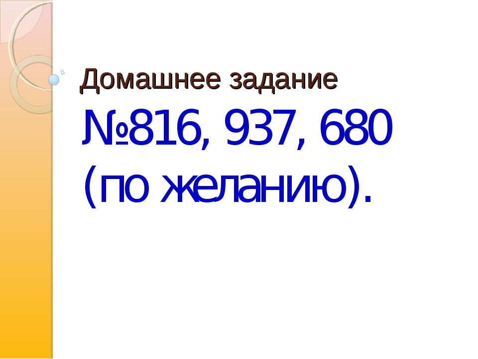Домашнее задание №816, 937, 680 (по желанию).