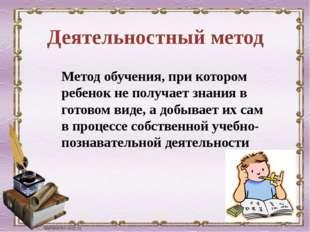 Деятельностный метод Метод обучения, при котором ребенок не получает знания в