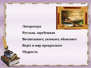 Литература Русская, зарубежная Воспитывает, увлекает, объясняет Ведёт в мир п