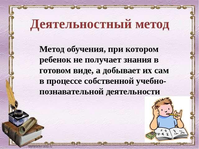 Деятельностный метод Метод обучения, при котором ребенок не получает знания в...