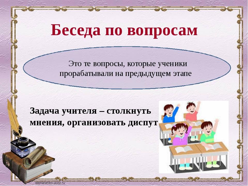Беседа по вопросам Задача учителя – столкнуть мнения, организовать диспут Это...