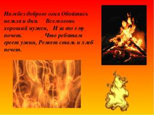 Нам без доброго огня Обойтись нельзя и дня. Всем огонь хороший нужен, И за то