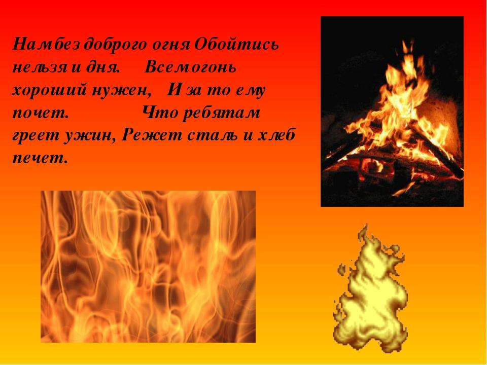 Нам без доброго огня Обойтись нельзя и дня. Всем огонь хороший нужен, И за то...
