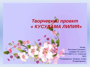 Творческий проект « КУСУДАМА ЛИЛИЯ» Автор: Веселина Елизавета ученица 2 Б кл