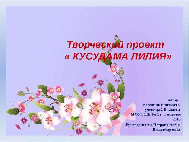 Творческий проект « КУСУДАМА ЛИЛИЯ» Автор: Веселина Елизавета ученица 2 Б кл...