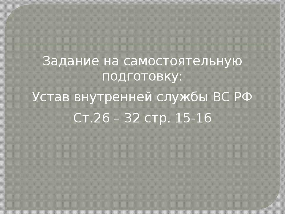 Задание на самостоятельную подготовку: Устав внутренней службы ВС РФ Ст.26 –...