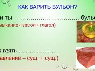 КАК ВАРИТЬ БУЛЬОН? Если ты ………………………….. бульон, (примыкание- глагол+ глагол)