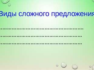 Виды сложного предложения - ………………………………………………. - ……………………………………………… - ………………