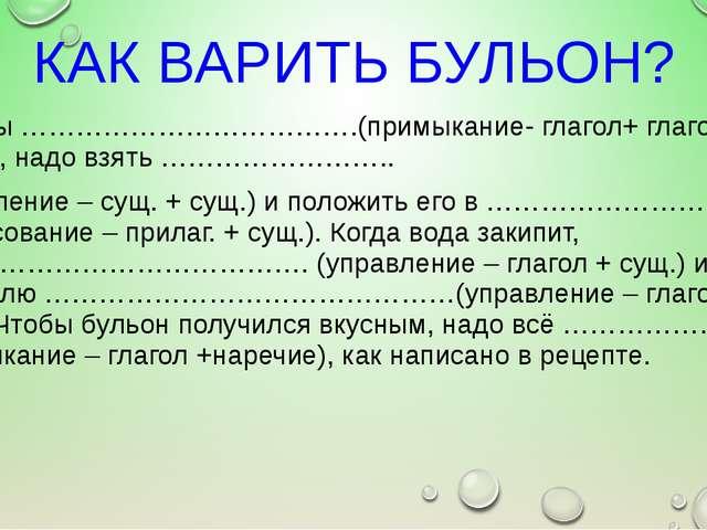 КАК ВАРИТЬ БУЛЬОН? Если ты ……………………………….(примыкание- глагол+ глагол) бульон,...