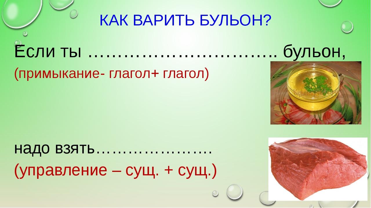 КАК ВАРИТЬ БУЛЬОН? Если ты ………………………….. бульон, (примыкание- глагол+ глагол)...