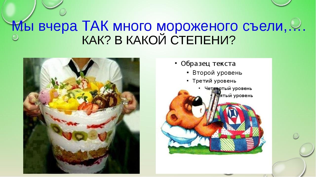Мы вчера ТАК много мороженого съели,…. КАК? В КАКОЙ СТЕПЕНИ?