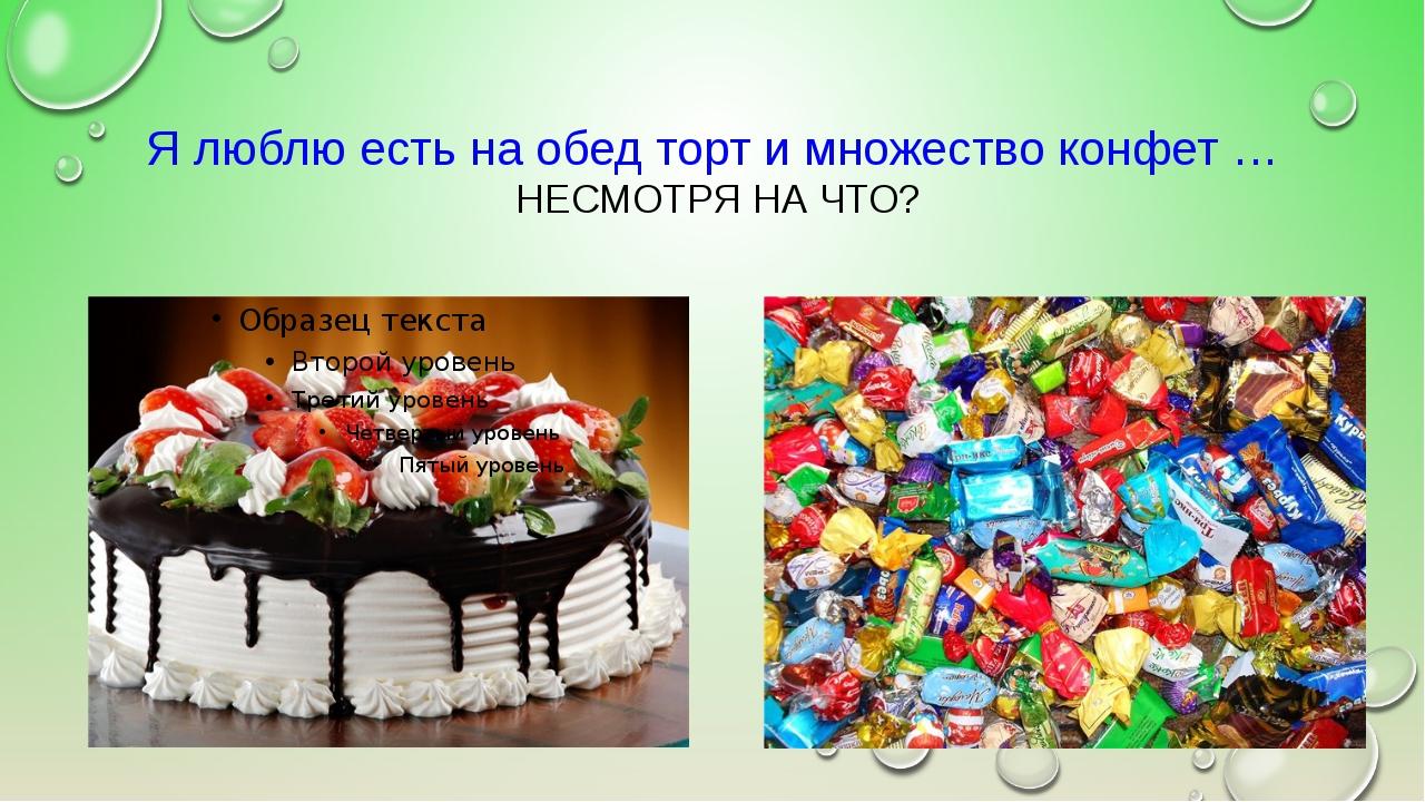 Я люблю есть на обед торт и множество конфет … НЕСМОТРЯ НА ЧТО?