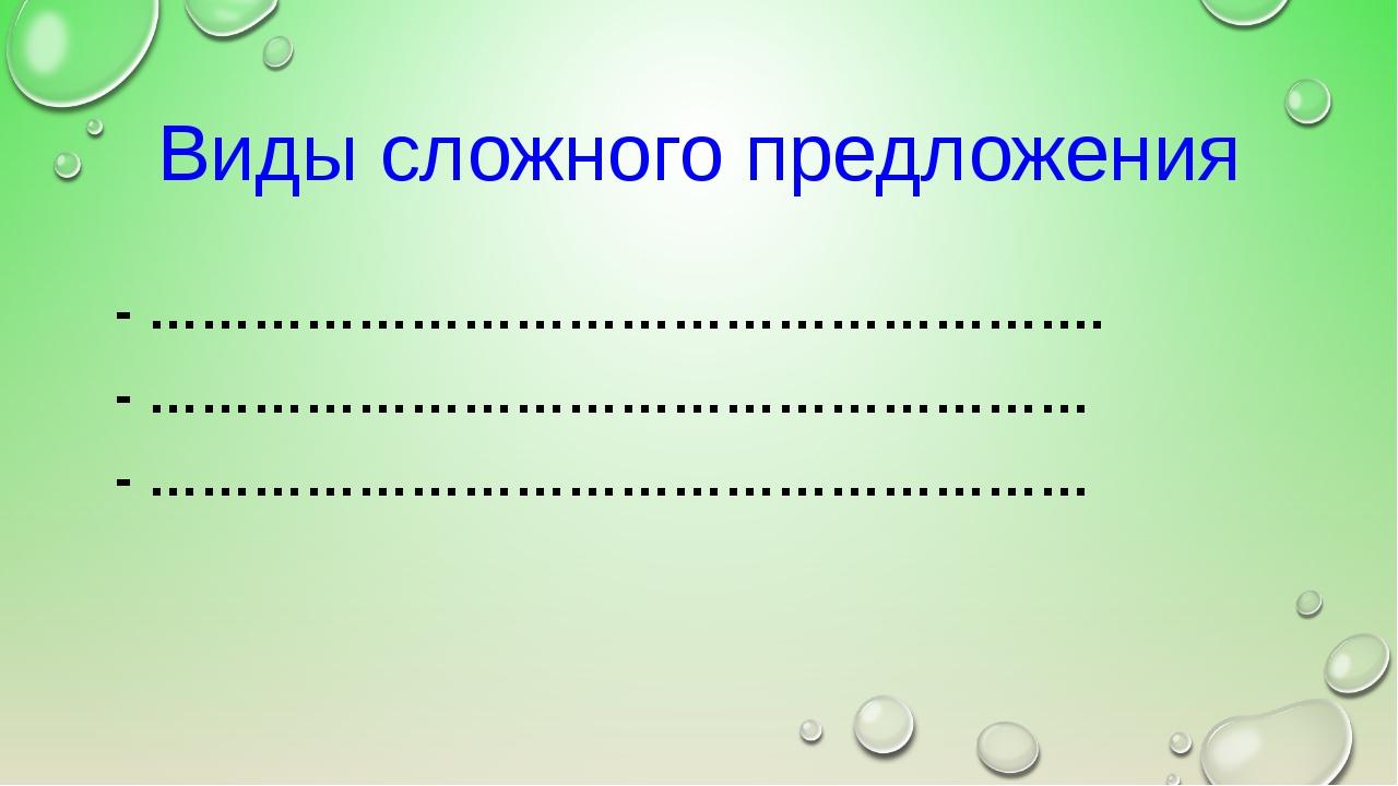 Виды сложного предложения - ………………………………………………. - ……………………………………………… - ………………...