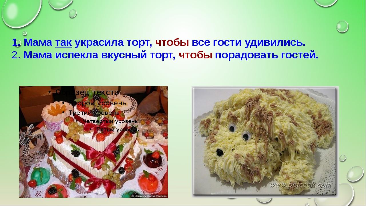 1. Мама так украсила торт, чтобы все гости удивились. 2. Мама испекла вкусный...