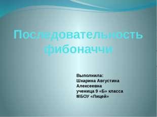 Последовательность фибоначчи Выполнила: Шкарина Августина Алексеевна ученица