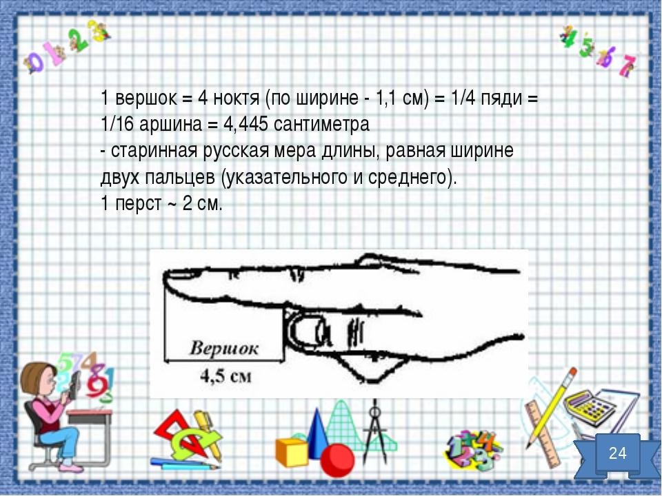 1 вершок = 4 ноктя (по ширине - 1,1 см) = 1/4 пяди = 1/16 аршина = 4,445 сант...