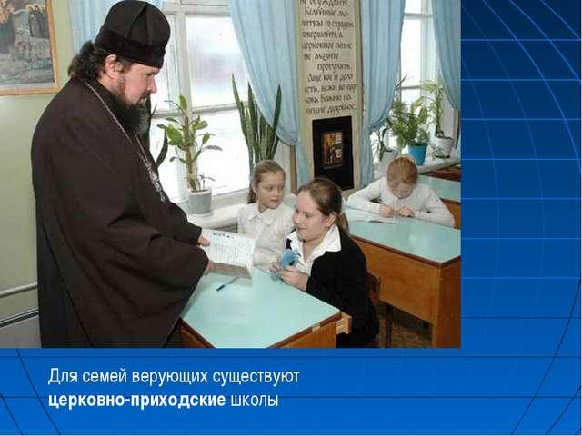 Для семей верующих существуют церковно-приходские школы
