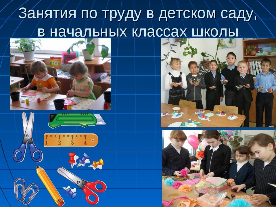 Занятия по труду в детском саду, в начальных классах школы