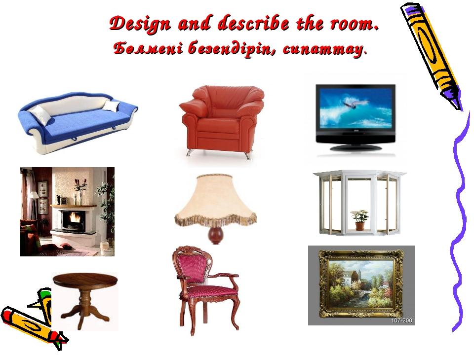 Design and describe the room. Бөлмені безендіріп, сипаттау.