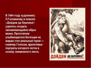 В 1944 году художнику Л.Голованову в плакате «Дойдем до Берлина!» удалось соз