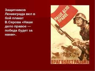 Защитников Ленинграда вел в бой плакат В.Серова «Наше дело правое — победа бу